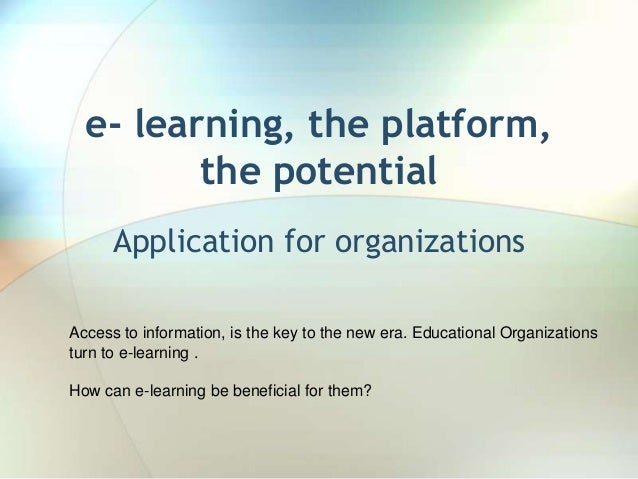 e- learning, the platform,         the potential      Application for organizationsAccess to information, is the key to th...