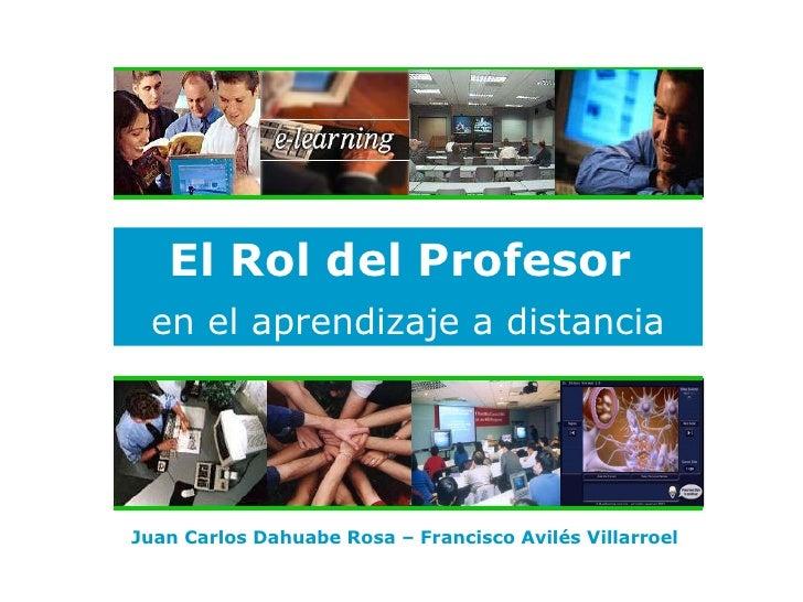 El Rol del P rofesor   en el aprendizaje a distancia Juan Carlos Dahuabe Rosa –  Francisco Avilés Villarroel