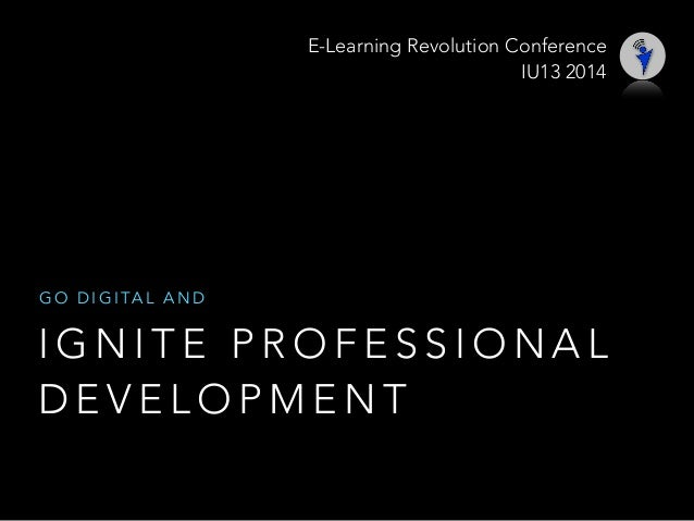 I G N I T E P R O F E S S I O N A L D E V E L O P M E N T G O D I G I TA L A N D E-Learning Revolution Conference IU13 2014