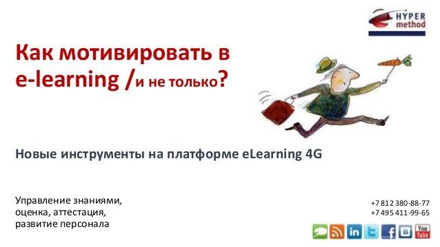 Как мотивировать в  e-learning /и не только?  Новые инструменты на платформе eLearning 4G  Управление знаниями,  оценка, а...