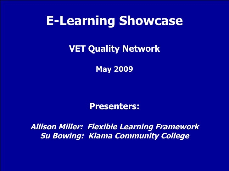 E-Learning Showcase VET Quality Network May 2009 Presenters: Allison Miller:  Flexible Learning Framework Su Bowing:  Kiam...