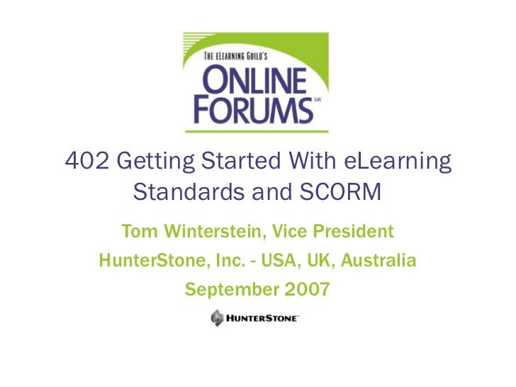 402 Getting Started With eLearning     Standards and SCORM     Tom Winterstein, Vice President   HunterStone, Inc. - USA, ...