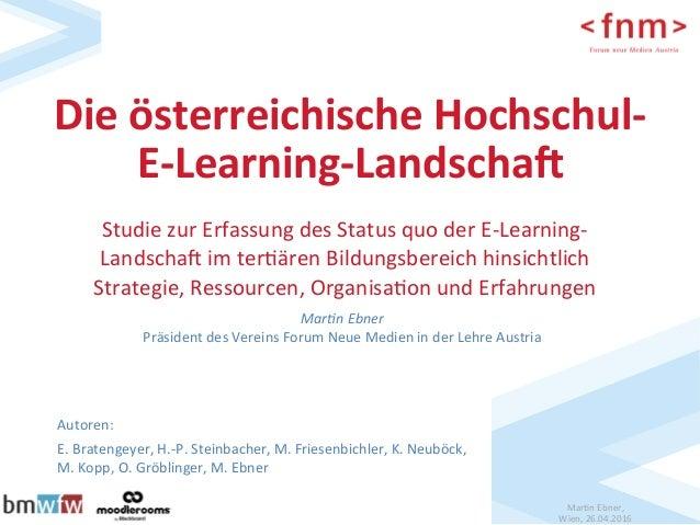 Mar$nEbner, Wien,26.04.2016 DieösterreichischeHochschul- E-Learning-Landscha6 Autoren: E.Bratengeyer,H.-P.S...