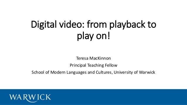 Digital video: from playback to play on! Teresa MacKinnon Principal Teaching Fellow School of Modern Languages and Culture...