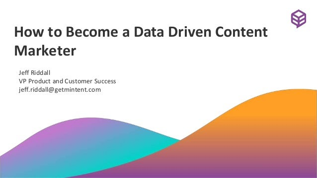 How to Become a Data Driven Content Marketer Jeff Riddall VP Product and Customer Success jeff.riddall@getmintent.com