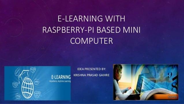 E-LEARNING WITH RASPBERRY-PI BASED MINI COMPUTER IDEA PRESENTED BY: KRISHNA PRASAD GAIHRE