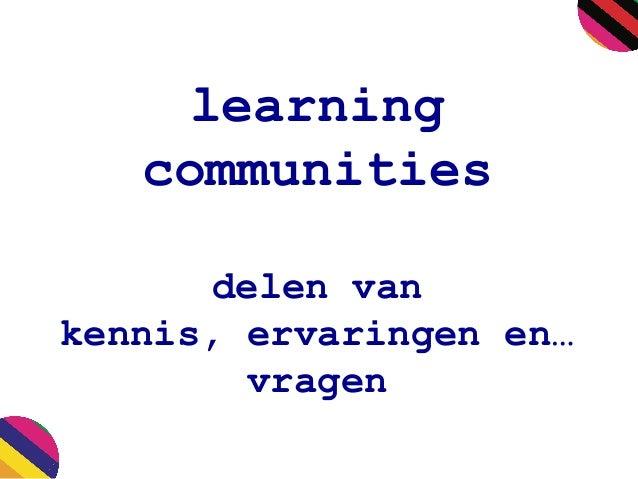 learning communities delen van kennis, ervaringen en… vragen