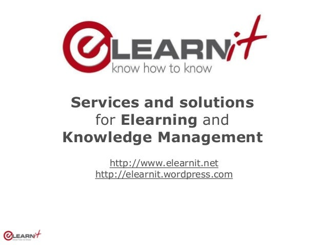 Services and solutions    for Elearning andKnowledge Management      http://www.elearnit.net   http://elearnit.wordpress.com