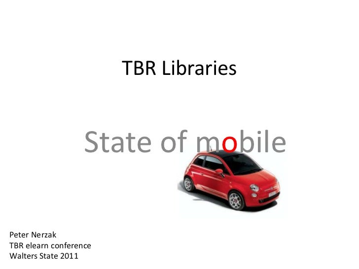TBR Libraries                   State of mobilePeter NerzakTBR elearn conferenceWalters State 2011
