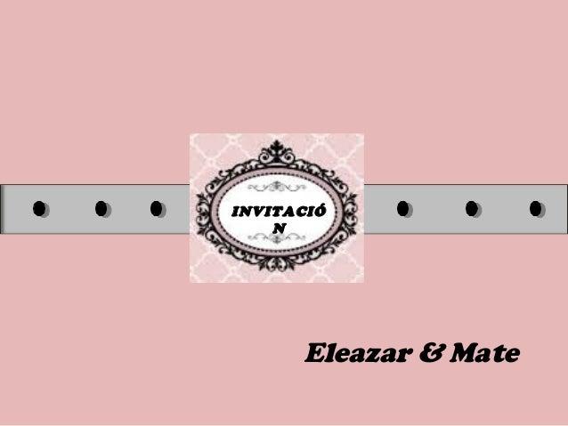 INVITACIÓ N Eleazar & Mate