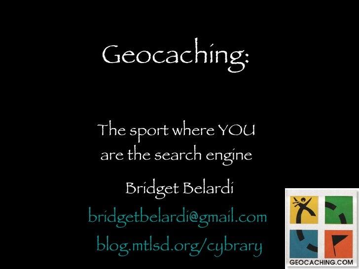 Geocaching: The sport where YOU are the search engine Bridget Belardi [email_address]   blog.mtlsd.org/cybrary