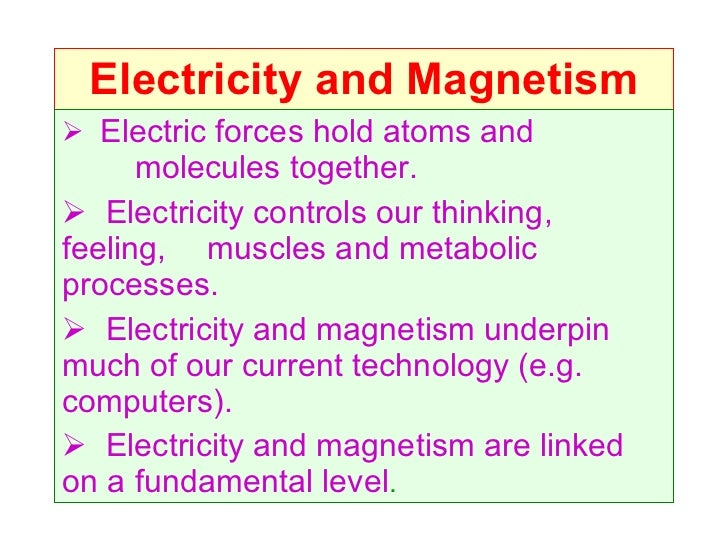 Electricity and Magnetism <ul><li>Electric forces hold atoms and  molecules together. </li></ul><ul><li>Electricity contro...