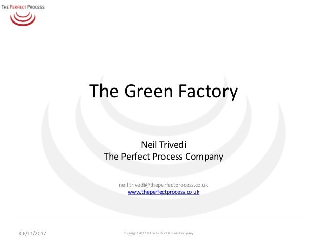 The	Green	Factory Neil	Trivedi The	Perfect	Process	Company neil.trivedi@theperfectprocess.co.uk www.theperfectprocess.co.u...