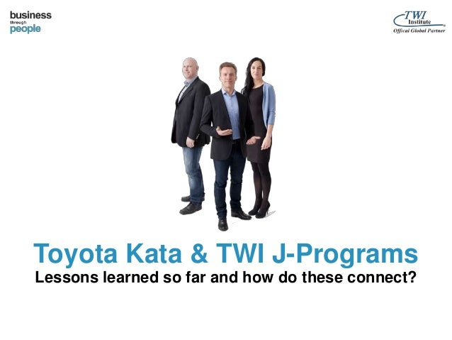 Toyota Kata & TWI J-Programs  Lessons learned so far and how do these connect?