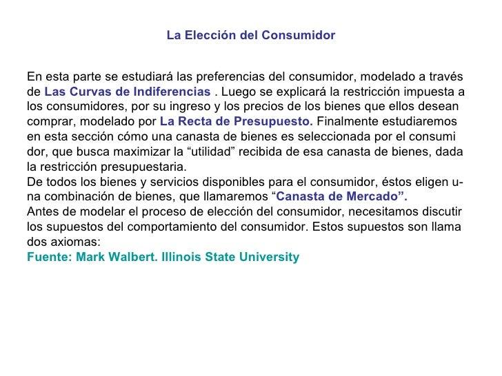 La Elección del Consumidor En esta parte se estudiará las preferencias del consumidor, modelado a través de  Las Curvas de...