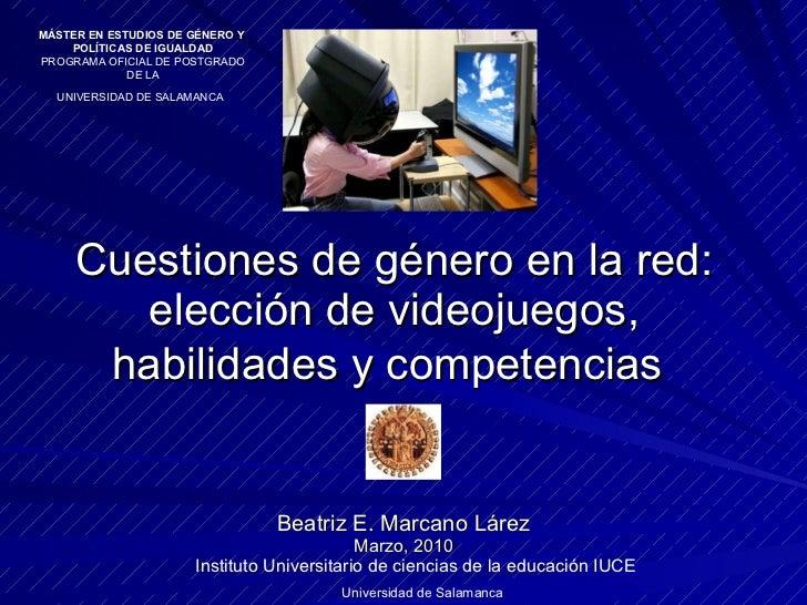 Cuestiones de género en la red: elección de videojuegos, habilidades y competencias   Beatriz E. Marcano Lárez Marzo, 2010...