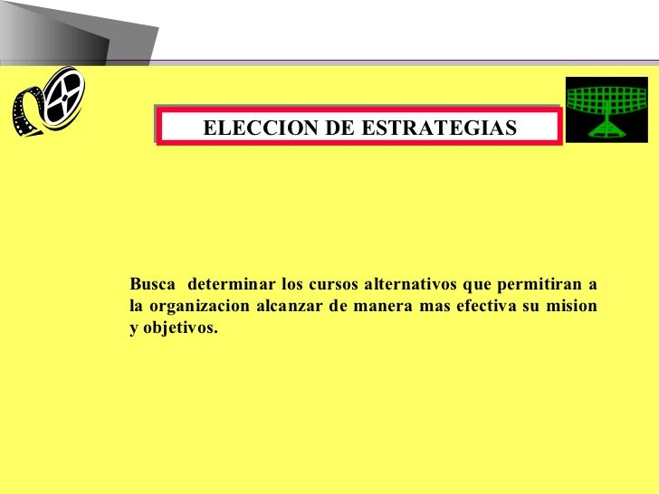 ELECCION DE ESTRATEGIAS Busca  determinar los cursos alternativos que permitiran a la organizacion alcanzar de manera mas ...