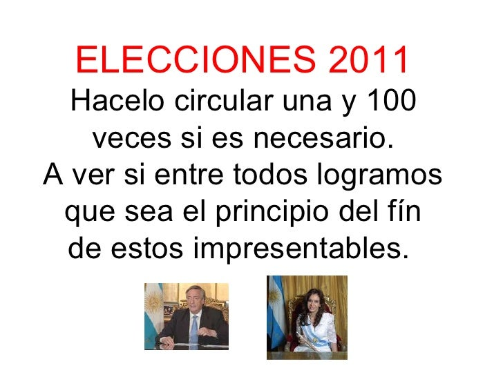 ELECCIONES 2011 Hacelo circular una y 100 veces si es necesario. A ver si entre todos logramos que sea el principio del fí...