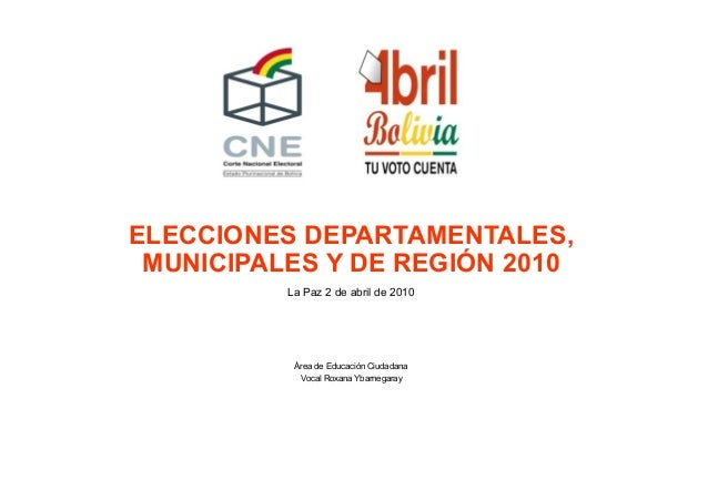 ELECCIONES DEPARTAMENTALES, MUNICIPALES Y DE REGIÓN 2010 La Paz 2 de abril de 2010 Área de Educación Ciudadana Vocal Roxan...
