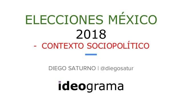 ELECCIONES MÉXICO 2018 - CONTEXTO SOCIOPOLÍTICO DIEGO SATURNO | @diegosatur