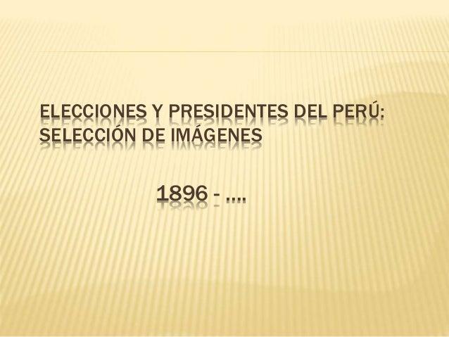 ELECCIONES Y PRESIDENTES DEL PERÚ: SELECCIÓN DE IMÁGENES 1896 - ….