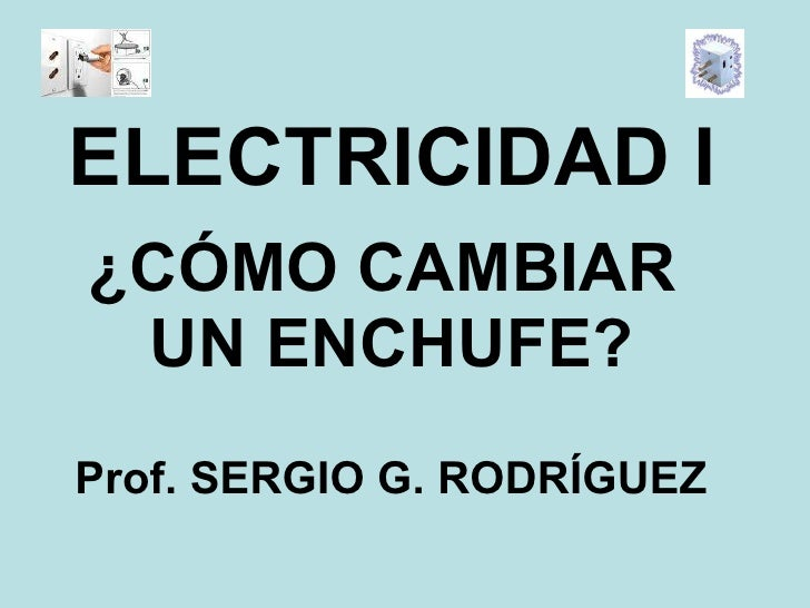 ¿CÓMO CAMBIAR  UN ENCHUFE? ELECTRICIDAD I Prof. SERGIO G. RODRÍGUEZ