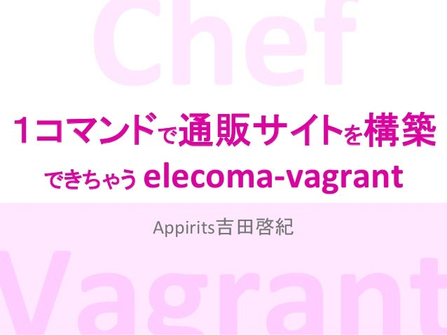 Chef       1コマンドで通販サイトを構築 できちゃう elecoma-‐vagrant Appirits吉田啓紀