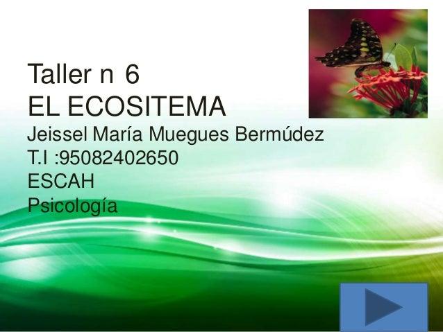 Taller n 6EL ECOSITEMAJeissel María Muegues BermúdezT.I :95082402650ESCAHPsicología