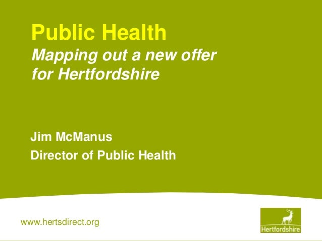 www.hertsdirect.orgJim McManusDirector of Public HealthPublic HealthMapping out a new offerfor Hertfordshire