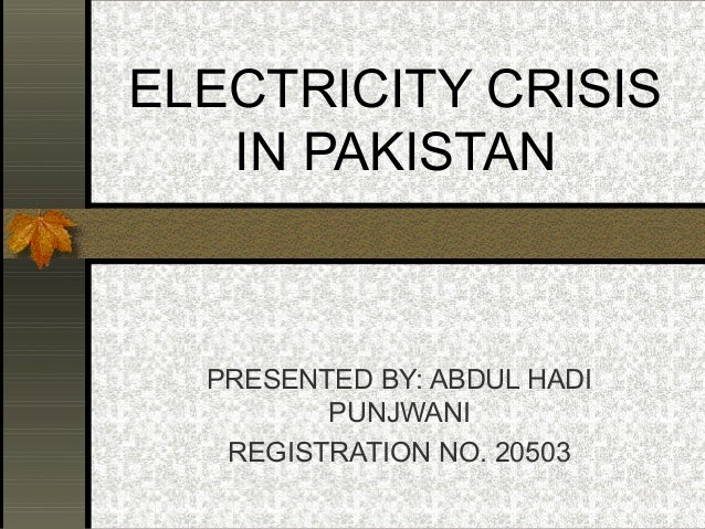 ELECTRICITY CRISIS   IN PAKISTAN  PRESENTED BY: ABDUL HADI         PUNJWANI   REGISTRATION NO. 20503