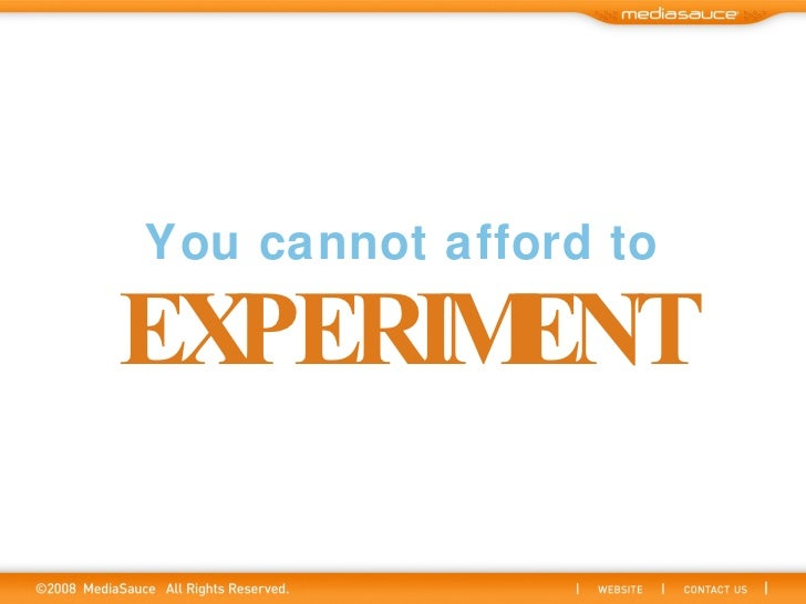 You cannot afford to EXPERIMENT
