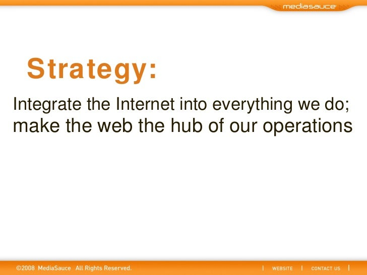 Integrate the Internet into everything we do;   make the web the hub of our operations Strategy: