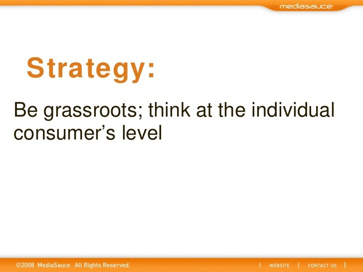 Be grassroots; think at the individual consumer's level Strategy: