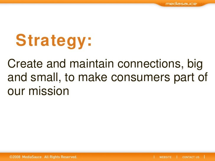 Create and maintain connections, big and small, to  make consumers part of our mission  Strategy: