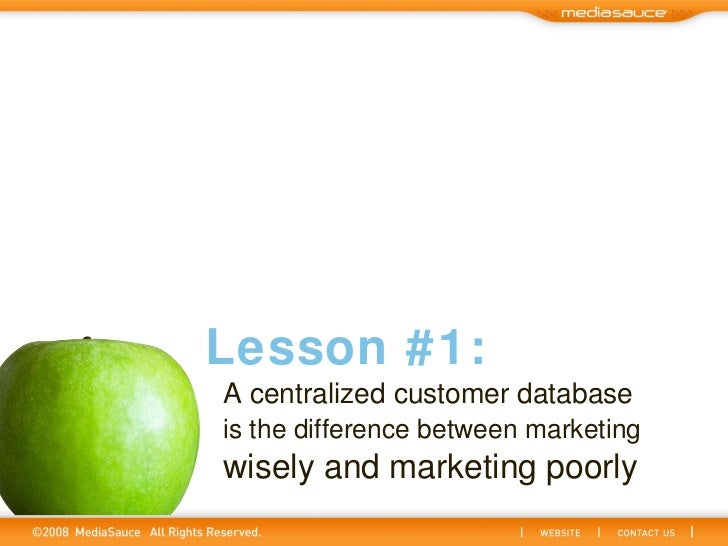 A centralized customer database   is the difference between marketing   wisely and marketing poorly Lesson #1: