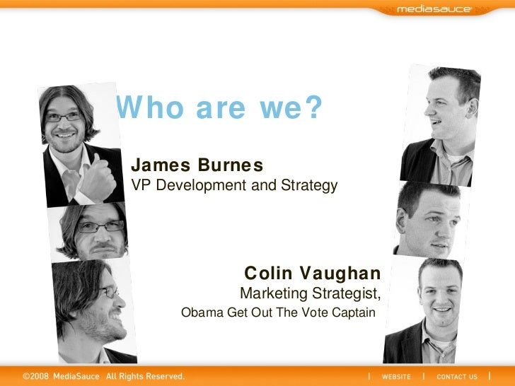 Who are we? James Burnes VP Development and Strategy Colin Vaughan Marketing Strategist, Obama Get Out The Vote Captain
