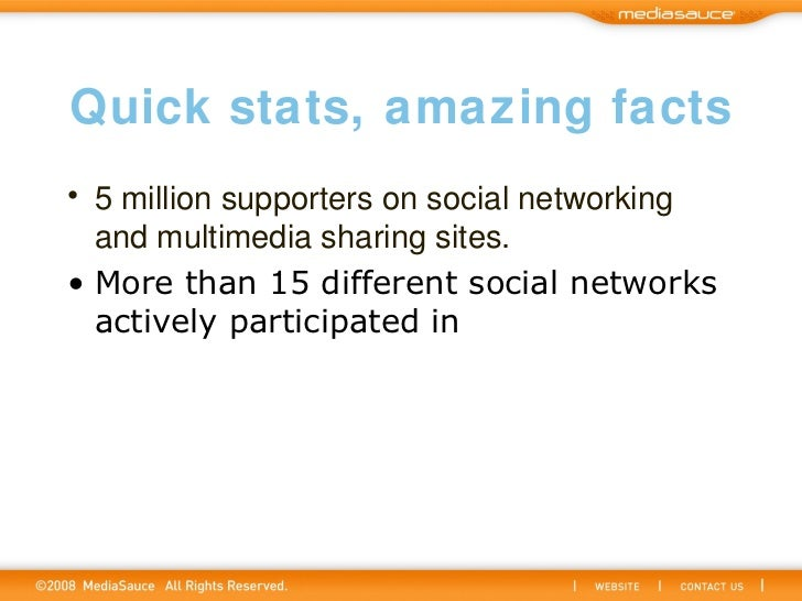 Quick stats, amazing facts <ul><li>5 million supporters on social networking and multimedia sharing sites.   </li></ul><ul...