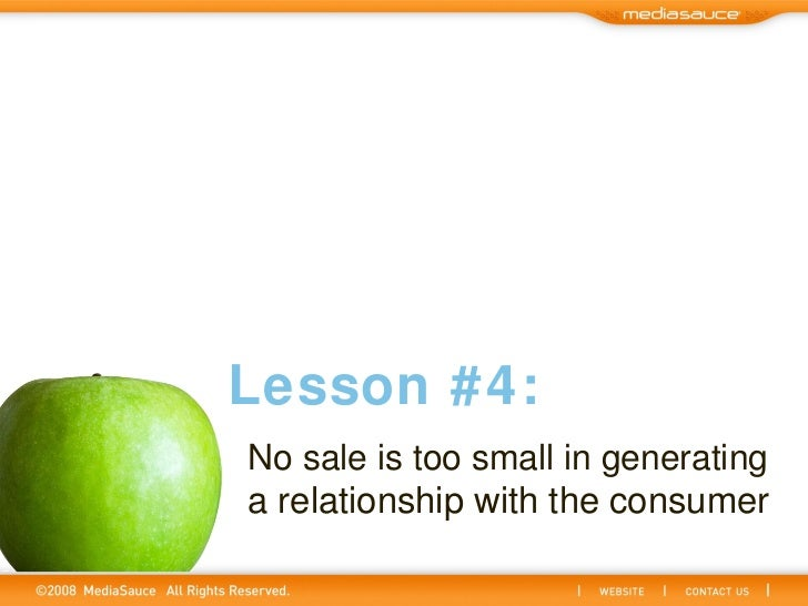 No sale is too small in generating  a relationship with the consumer Lesson #4: