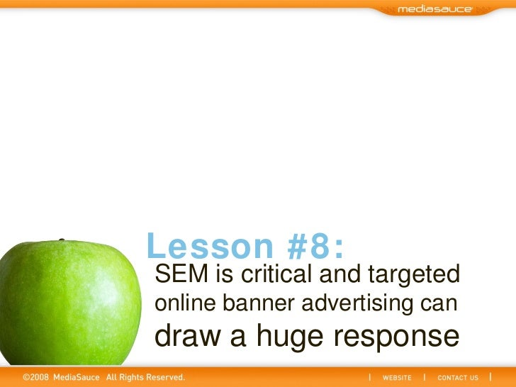SEM is critical and targeted   online banner advertising can   draw a huge response Lesson #8: