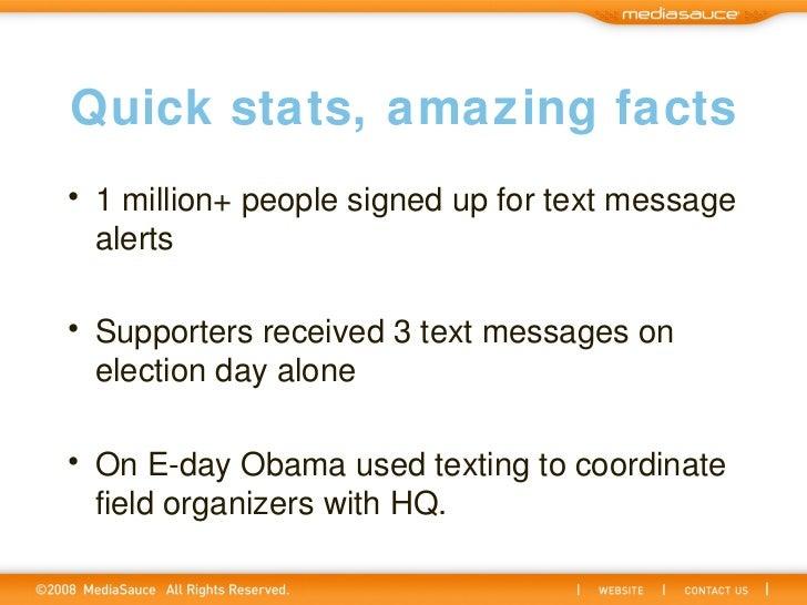 Quick stats, amazing facts <ul><li>1 million+ people signed up for text message alerts </li></ul><ul><li>Supporters receiv...