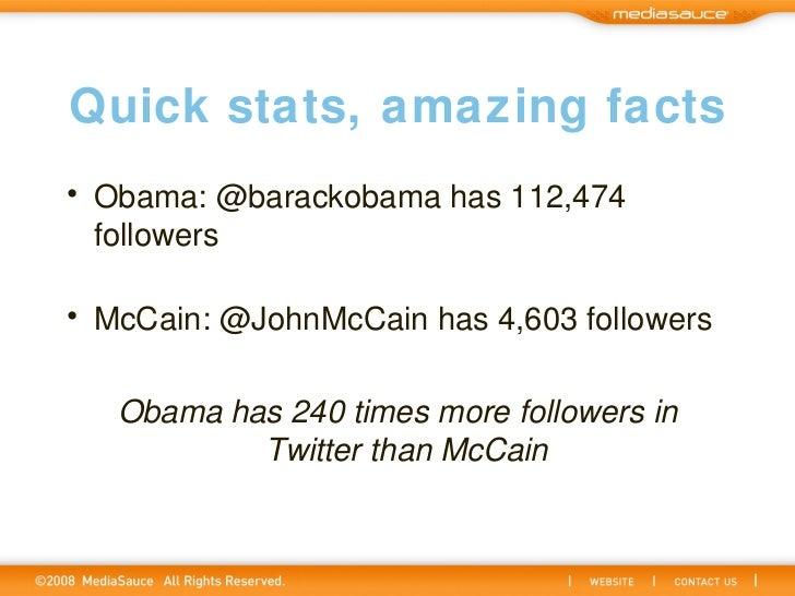 Quick stats, amazing facts <ul><li>Obama: @barackobama has 112,474 followers </li></ul><ul><li>McCain: @JohnMcCain has 4,6...