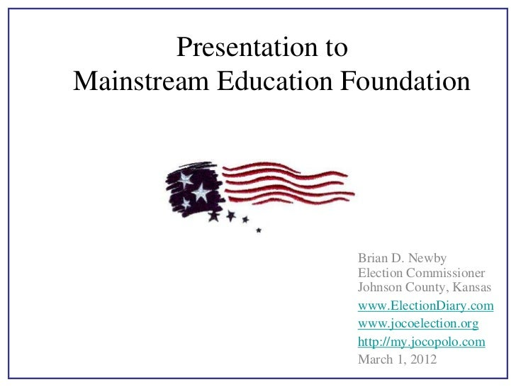 Presentation toMainstream Education Foundation                      Brian D. Newby                      Election Commissio...