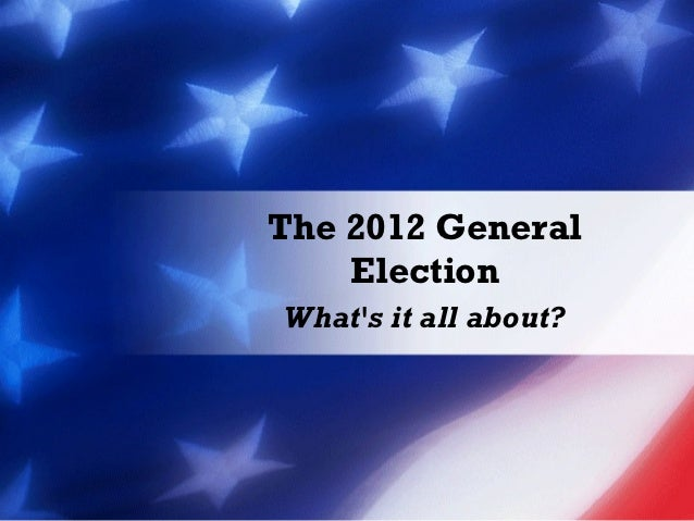 The 2012 General    ElectionWhats it all about?