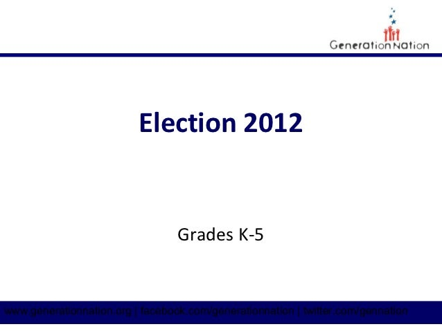Election 2012                                  Grades K-5www.generationnation.org | facebook.com/generationnation | twitte...