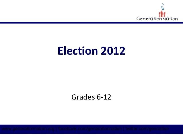 Election 2012                                 Grades 6-12www.generationnation.org | facebook.com/generationnation | twitte...
