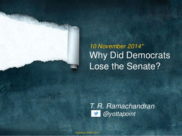 10 November 2014*  Why Did Democrats  Lose the Senate?  T. R. Ramachandran  @yottapoint  *Updated 12 Nov 2014