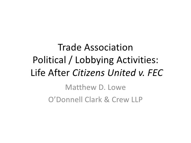 Trade Association Political / Lobbying Activities: Life After Citizens United v. FEC <br />Matthew D. Lowe<br />O'Donnell ...