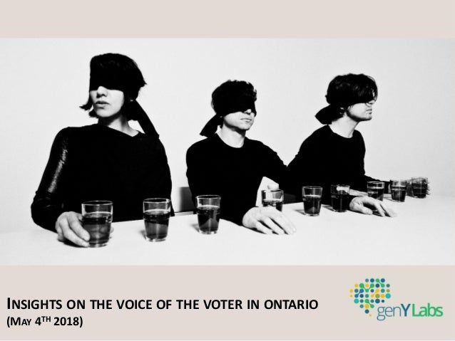INSIGHTS ON THE VOICE OF THE VOTER IN ONTARIO (MAY 4TH 2018)