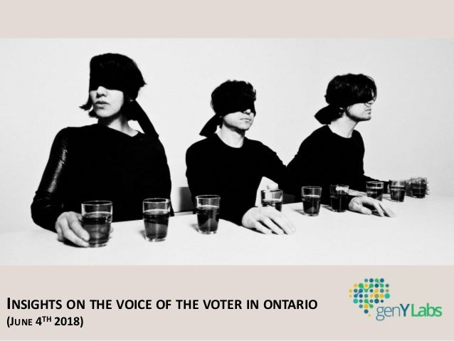 INSIGHTS ON THE VOICE OF THE VOTER IN ONTARIO (JUNE 4TH 2018)