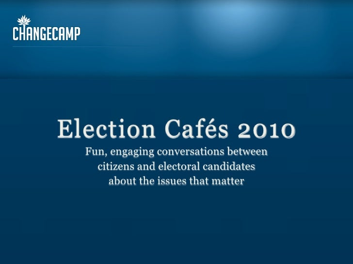 Election Cafés 2010   Fun, engaging conversations between     citizens and electoral candidates        about the issues th...